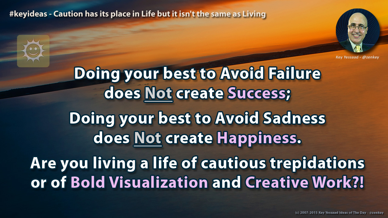 Caution has its place in Life but it isn't the same as Living