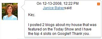 Janice Baker Post on Zolve.com - On 12-13-2008, 12:22 PM - Key, I posted 2 blogs about my house that was featured on the Today Show and I have the top 4 slots on Google!! Thank you.